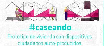 Ciclo #caseando. Prototipo de vivienda con dispositivos ciudadanos autoproducidos