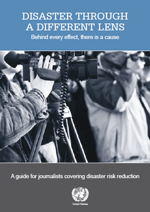 Disaster through a different lens. Behind every effect, there is a cause. A guide for journalists covering disaster risk reduction