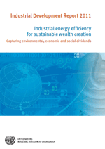 Industrial Development Report 2011. Industrial energy efficiency for sustainable wealth creation. Capturing environmental, economic and social dividends