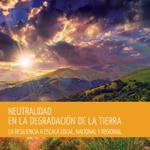 Neutralidad en la degradación de la tierra. La resiliencia a escala local, nacional y regional