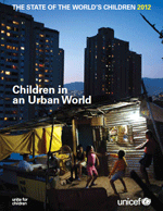 (The) State of the World's Children 2012: Children in an Urban World